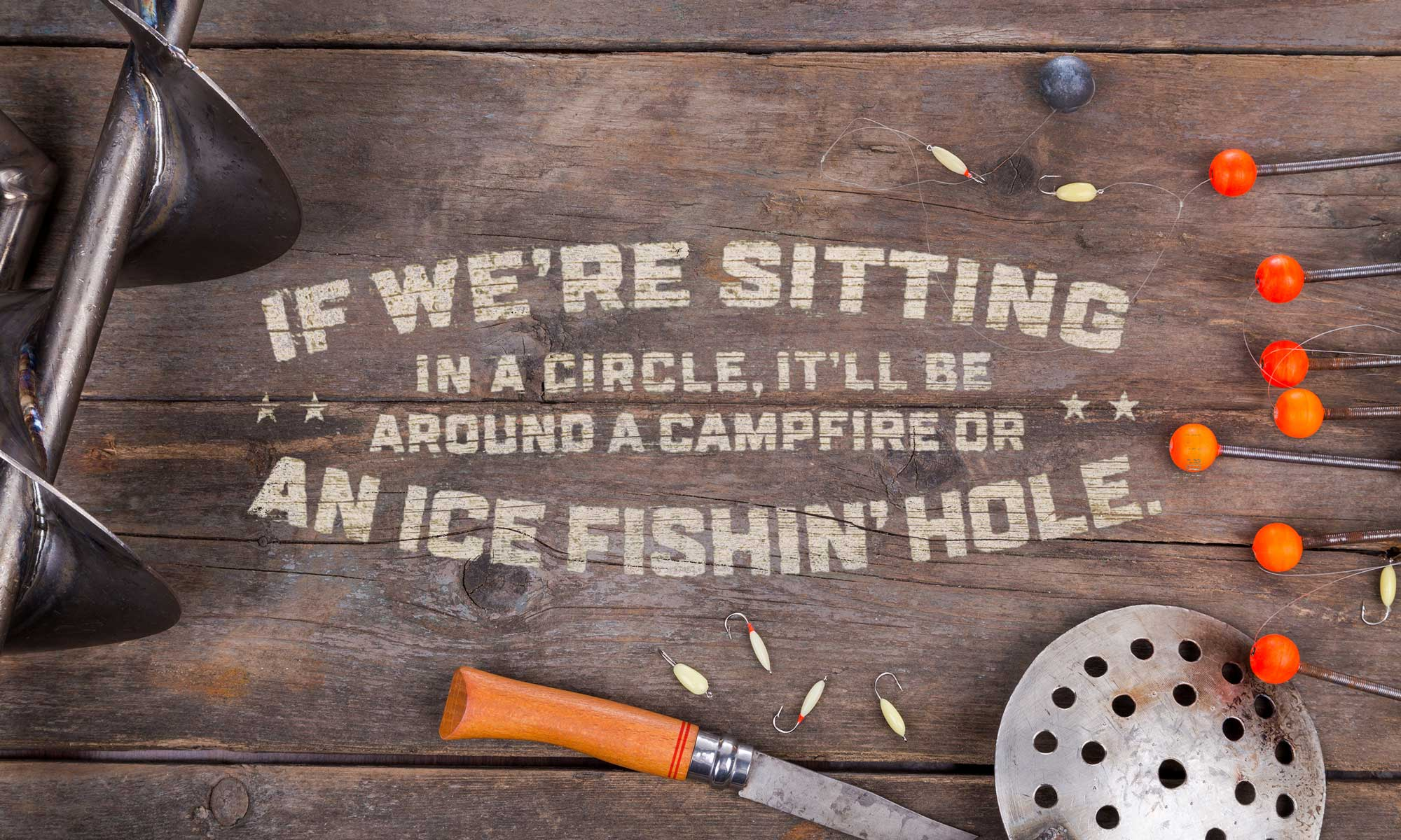 If we're sitting in a circle, it'll be around a campfire or an ice fishin' hole.